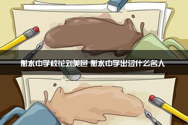 衡水中学校花刘美邑 衡水中学出过什么名人