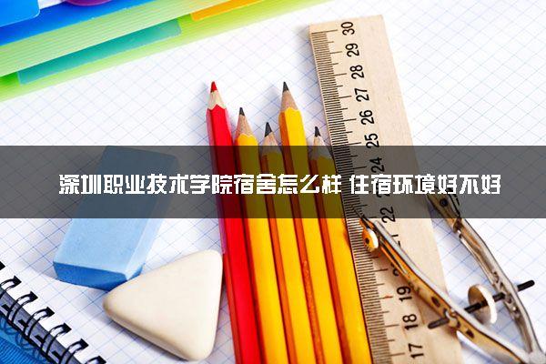 深圳职业技术学院宿舍怎么样 住宿环境好不好